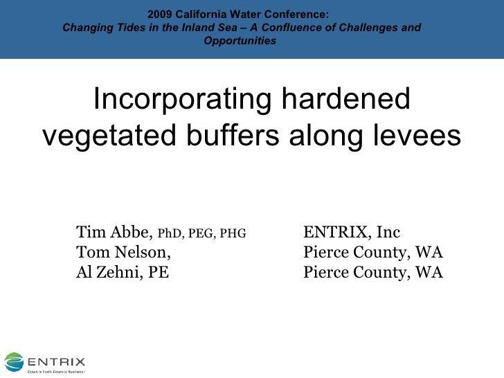 <ul><li>Incorporating hardened vegetated buffers along levees </li></ul><ul><ul><li>Tim Abbe,  PhD, PEG, PHG ENTRIX, Inc <...