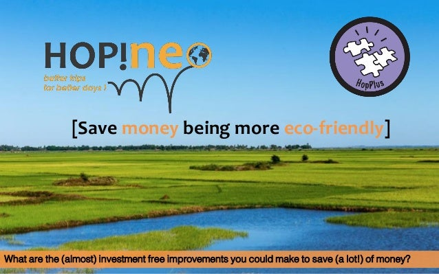 [Save money being more eco-friendly] What are the (almost) investment free improvements you could make to save (a lot!) of...