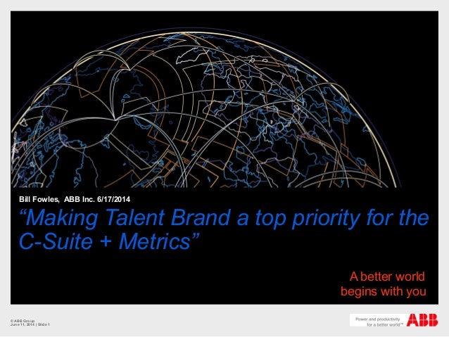 """Making Talent Brand a top priority for the C-Suite + Metrics"" Bill Fowles, ABB Inc. 6/17/2014 © ABB Group June 11, 2014 