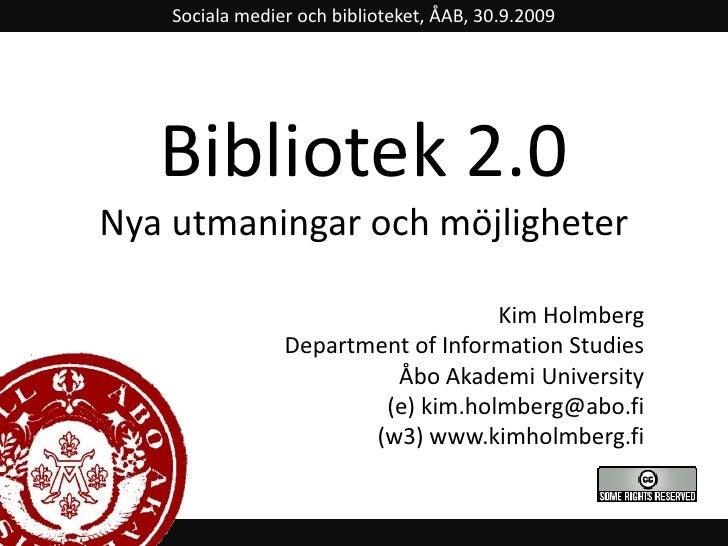 Sociala medier och biblioteket, ÅAB, 30.9.2009<br />Bibliotek 2.0Nya utmaningar och möjligheter<br />Kim Holmberg<br />Dep...