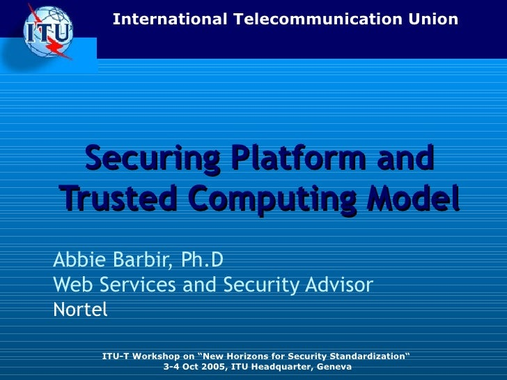 Securing Platform and Trusted Computing Model Abbie Barbir, Ph.D Web Services and Security Advisor   Nortel