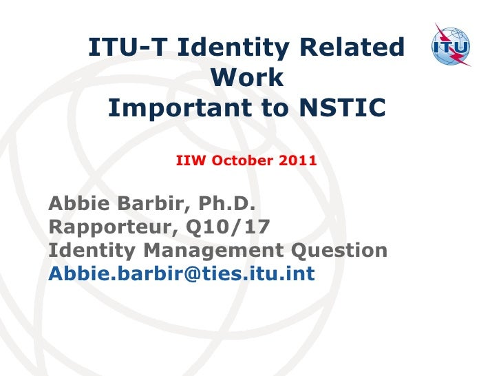 Abbie Barbir, Ph.D. Rapporteur, Q10/17  Identity Management Question  [email_address] ITU-T Identity Related Work Importan...