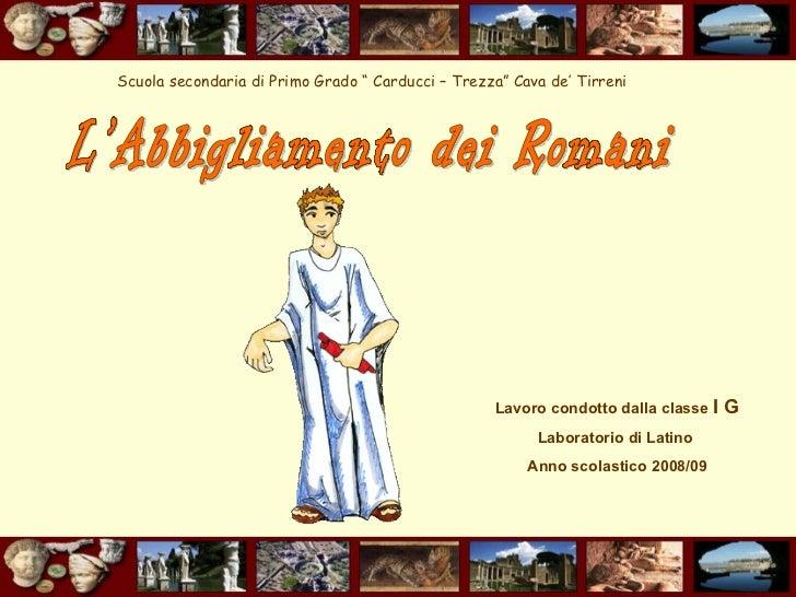 L'Abbigliamento dei Romani Lavoro condotto dalla classe  I G   Laboratorio di Latino  Anno scolastico 2008/09 Scuola secon...