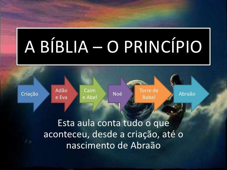 A BÍBLIA – O PRINCÍPIO            Adão     Caim          Torre deCriação                      Noé              Abraão     ...