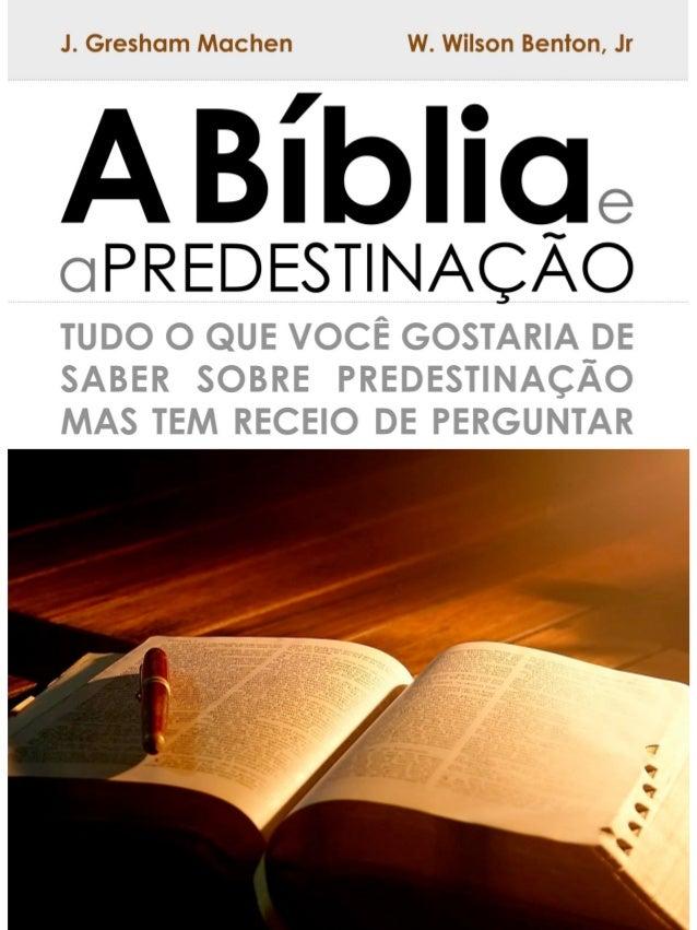 A Bíblia e a Predestinação  J. Gresham Machen  Tudo o que você gostaria de saber sobre  predestinação, mas tem receio de p...