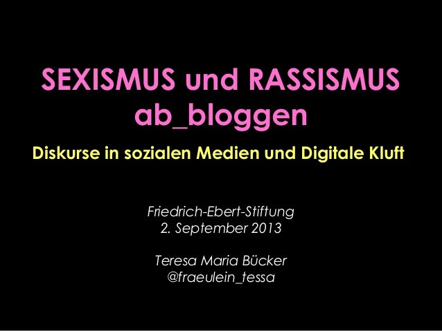 SEXISMUS und RASSISMUS ab_bloggen Friedrich-Ebert-Stiftung 2. September 2013 Teresa Maria Bücker @fraeulein_tessa Diskurse...