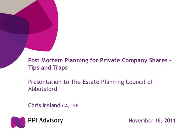 Post Mortem Planning for Private Company Shares –Tips and TrapsPresentation to The Estate Planning Council ofAbbotsfordChr...