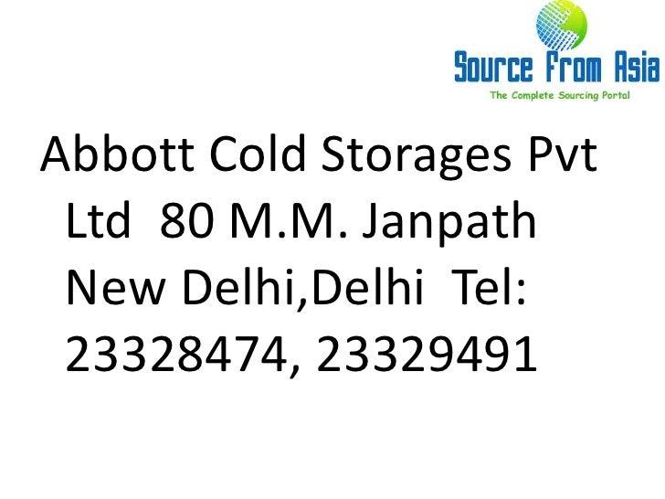 Abbott Cold Storages Pvt Ltd  80 M.M. Janpath  New Delhi,Delhi  Tel: 23328474, 23329491 <br />