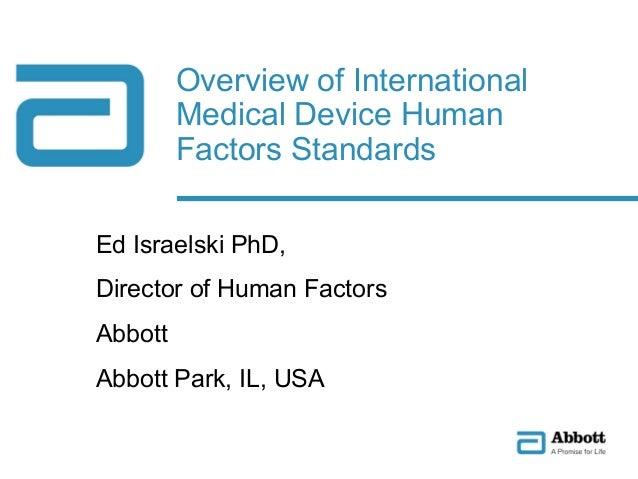 Ed Israelski PhD, Director of Human Factors Abbott Abbott Park, IL, USA Overview of International Medical Device Human Fac...