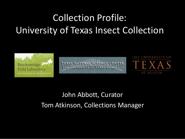 Collection Profile: University of Texas Insect Collection John Abbott, Curator Tom Atkinson, Collections Manager