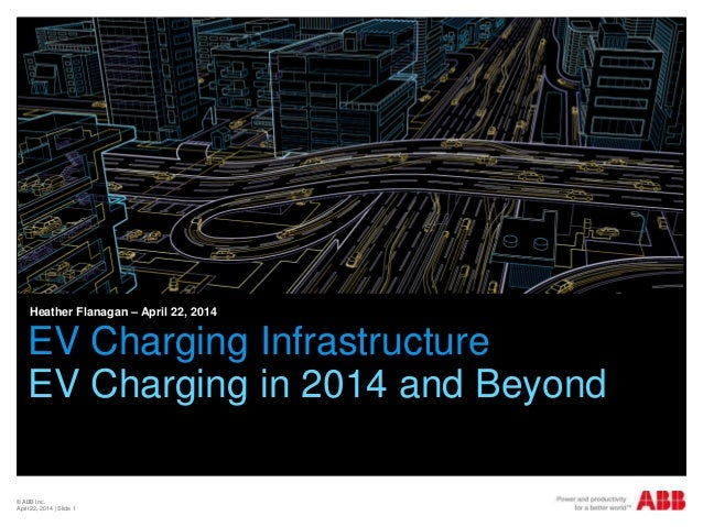 © ABB Inc. April 22, 2014 | Slide 1 EV Charging Infrastructure EV Charging in 2014 and Beyond Heather Flanagan – April 22,...