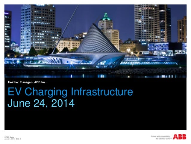 © ABB Group June 24, 2014 | Slide 1 EV Charging Infrastructure June 24, 2014 Heather Flanagan, ABB Inc.