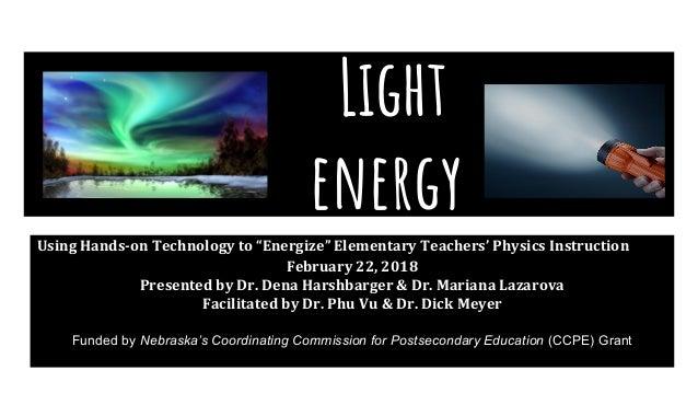"Light energy Using Hands-on Technology to ""Energize"" Elementary Teachers' Physics Instruction February 22, 2018 Presented ..."