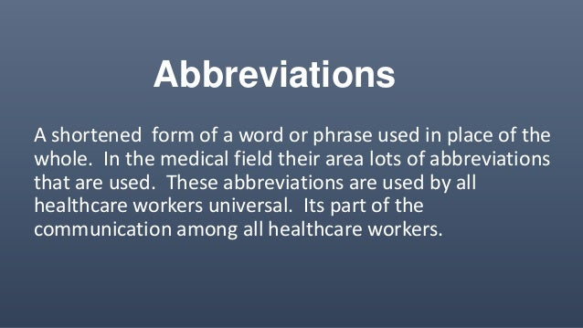 Abbreviations A shortened form of a word or phrase used in place of the whole. In the medical field their area lots of abb...