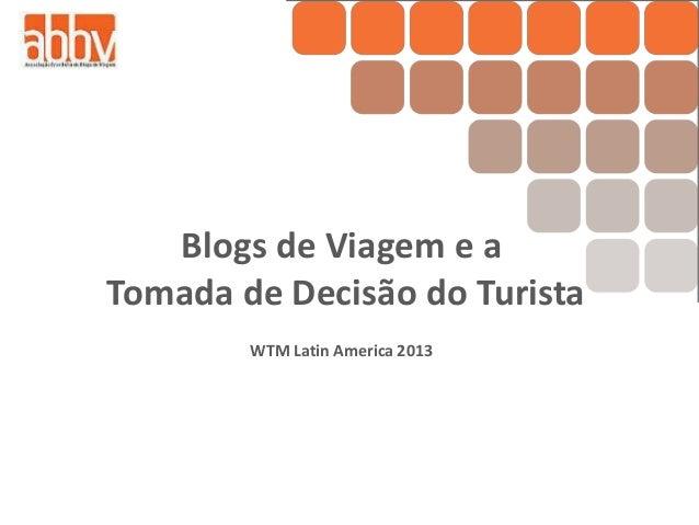 Blogs de Viagem e aTomada de Decisão do TuristaWTM Latin America 2013