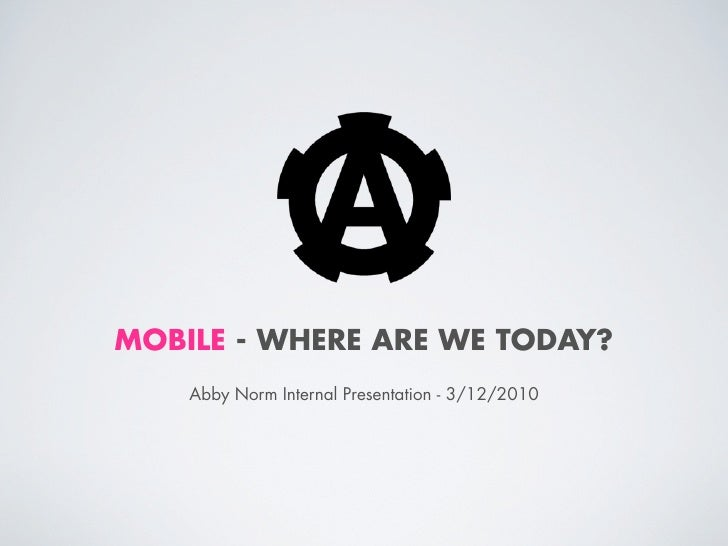 MOBILE - WHERE ARE WE TODAY?    Abby Norm Internal Presentation - 3/12/2010