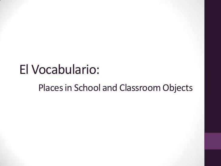 El Vocabulario:        Places in School and Classroom Objects <br />