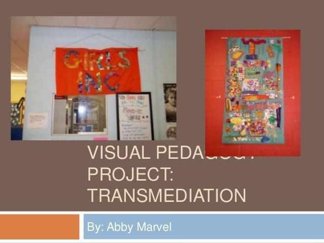VISUAL PEDAGOGYPROJECT:TRANSMEDIATIONBy: Abby Marvel