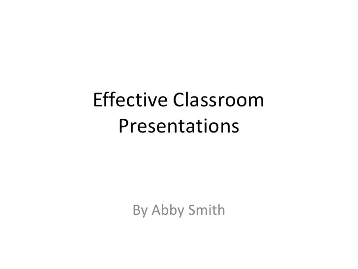 Effective Classroom Presentations<br />By Abby Smith<br />
