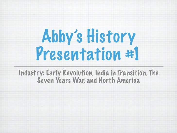 Abby's History      Presentation #1Industry: Early Revolution, India in Transition, The      Seven Years War, and North Am...