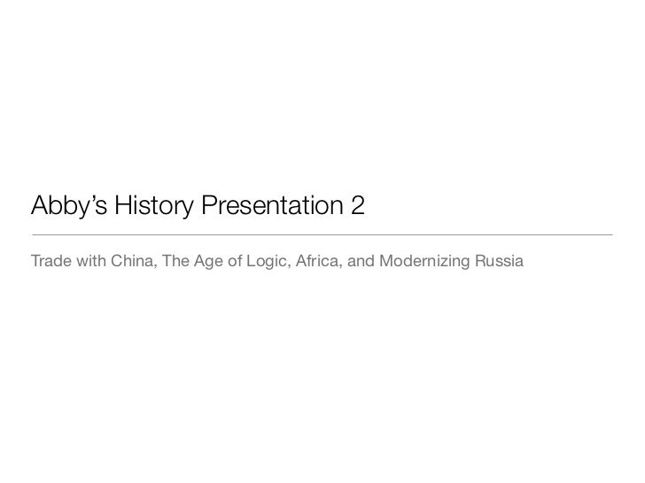 Abby's History Presentation 2Trade with China, The Age of Logic, Africa, and Modernizing Russia