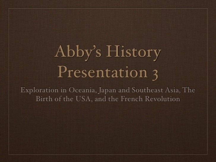 Abby's History          Presentation 3Exploration in Oceania, Japan and Southeast Asia, The    Birth of the USA, and the F...