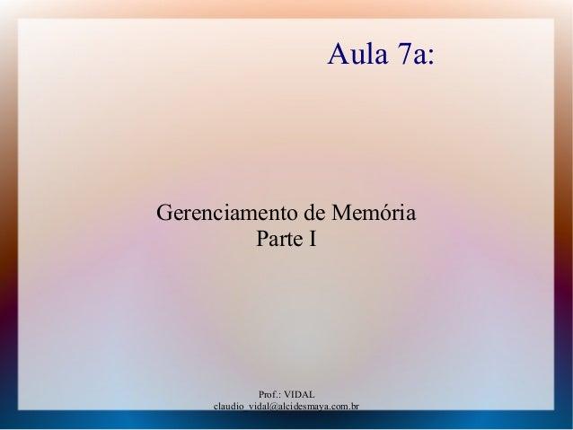 Prof.: VIDAL claudio_vidal@alcidesmaya.com.br Aula 7a: Gerenciamento de Memória Parte I