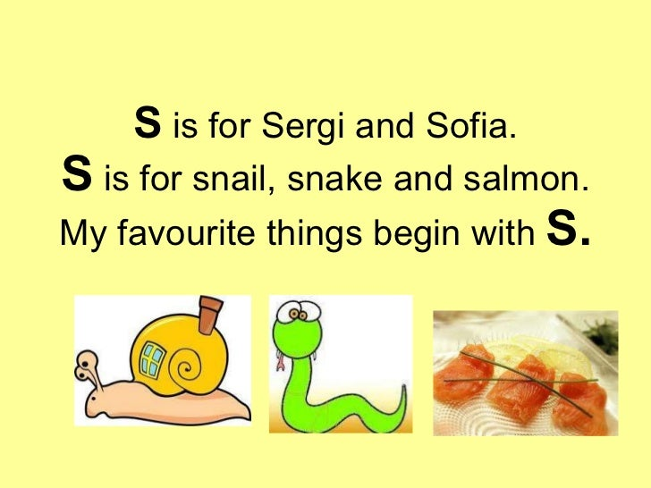 S  is for Sergi and Sofia. S  is for snail, snake and salmon. My favourite things begin with  S.