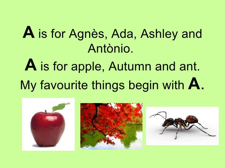 A  is for Agnès, Ada, Ashley and Antònio.  A  is for apple, Autumn and ant. My favourite things begin with  A .