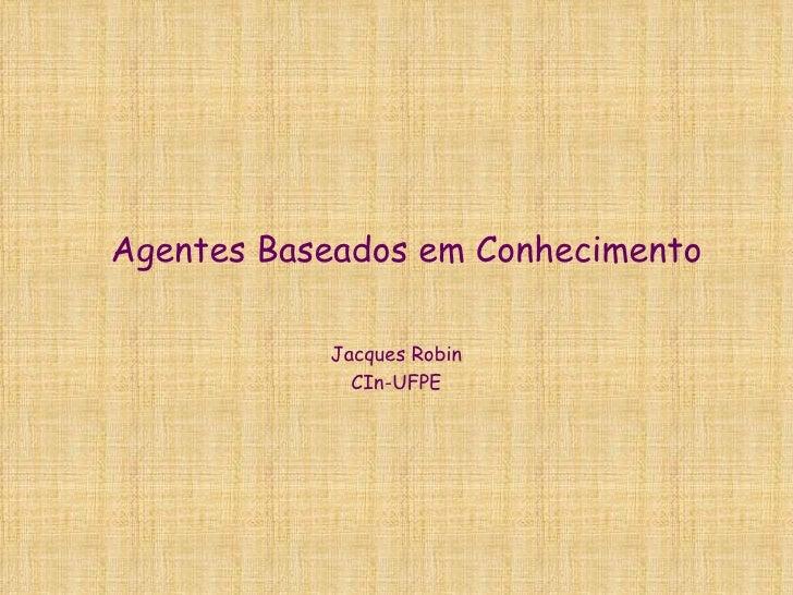 Agentes Baseados em Conhecimento Jacques Robin CIn-UFPE