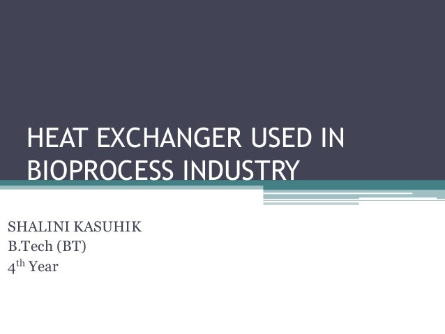 HEAT EXCHANGER USED IN BIOPROCESS INDUSTRY SHALINI KASUHIK B.Tech (BT) 4th Year