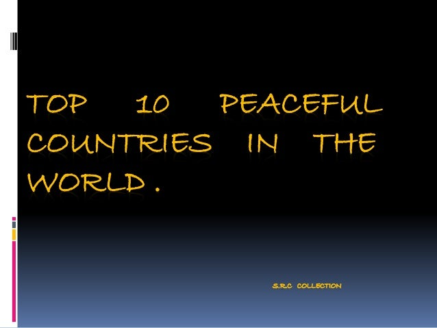TOP 10 PEACEFUL COUNTRIES IN THE WORLD . S.R.C COLLECTION