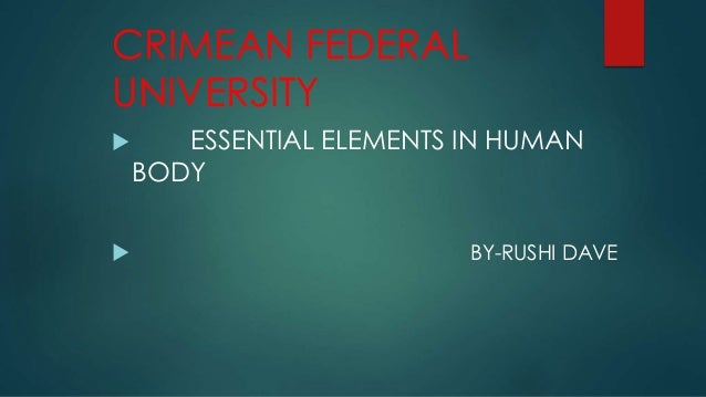 CRIMEAN FEDERAL UNIVERSITY  ESSENTIAL ELEMENTS IN HUMAN BODY  BY-RUSHI DAVE