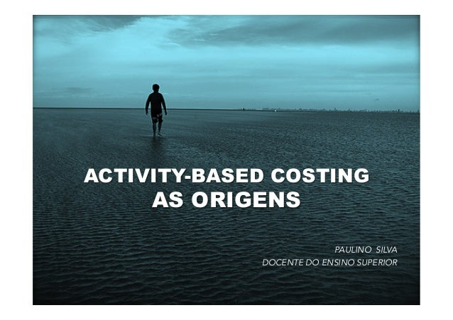 ACTIVITY-BASED COSTING AS ORIGENS PAULINO SILVA DOCENTE DO ENSINO SUPERIOR