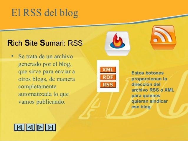 El RSS del blog • Se trata de un archivo generado por el blog, que sirve para enviar a otros blogs, de manera completament...