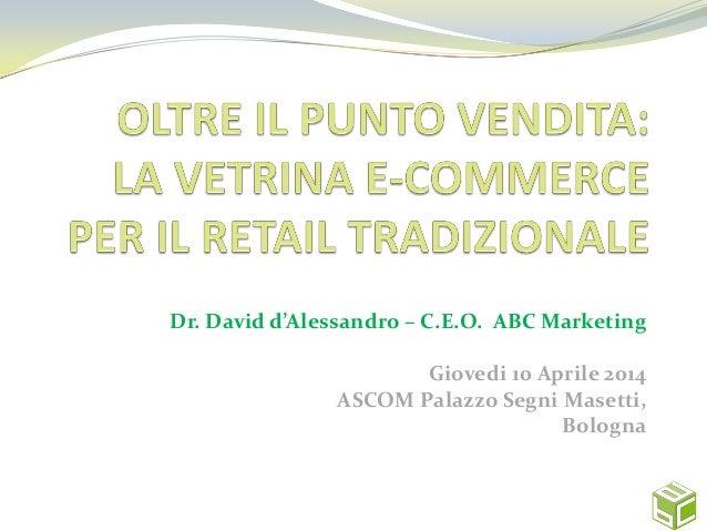 Dr. David d'Alessandro – C.E.O. ABC Marketing Giovedi 10 Aprile 2014 ASCOM Palazzo Segni Masetti, Bologna