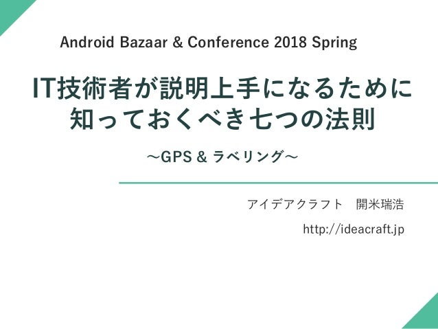 IT技術者が説明上手になるために 知っておくべき七つの法則 ~GPS & ラベリング~ アイデアクラフト 開米瑞浩 http://ideacraft.jp Android Bazaar & Conference 2018 Spring