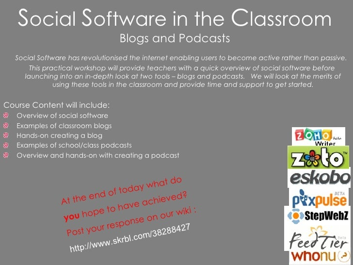 S ocial  S oftware in the  C lassroom Blogs and Podcasts <ul><li>Social Software has revolutionised the internet enabling ...