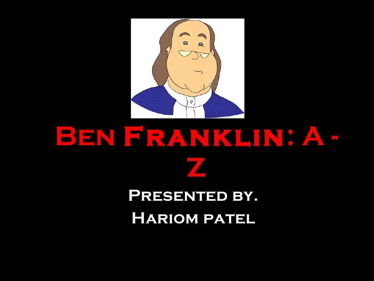 Ben  Franklin : A - Z Presented by. Hariom patel