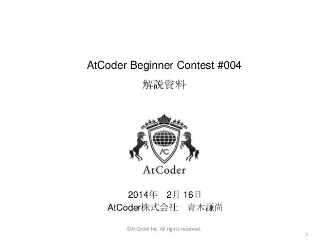 AtCoder Beginner Contest #004 解説資料  2014年 2月 16日 AtCoder株式会社 青木謙尚 ©AtCoder Inc. All rights reserved. 1