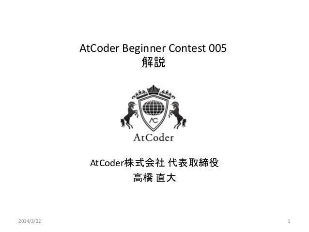 AtCoder Beginner Contest 005 解説 AtCoder株式会社 代表取締役 高橋 直大 2014/3/22 1
