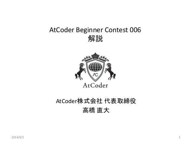 AtCoder Beginner Contest 006 解説 AtCoder株式会社 代表取締役 高橋 直大 2014/4/5 1
