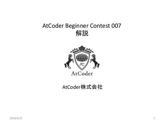 AtCoder Beginner Contest 007 解説 AtCoder株式会社 2014/4/19 1