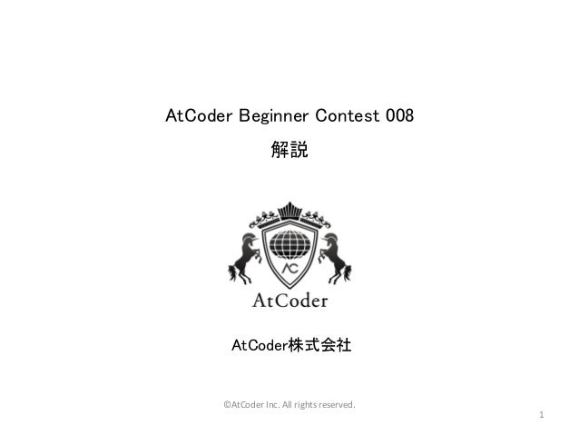 AtCoder Beginner Contest 008 解説 AtCoder株式会社 ©AtCoder Inc. All rights reserved. 1