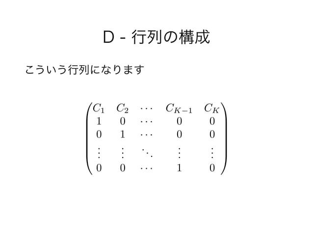 D - 行列の構成 こういう行列になります 0 B B B B B @ C1 C2 · · · CK 1 CK 1 0 · · · 0 0 0 1 · · · 0 0 ... ... ... ... ... 0 0 · · · 1 0 1 C ...