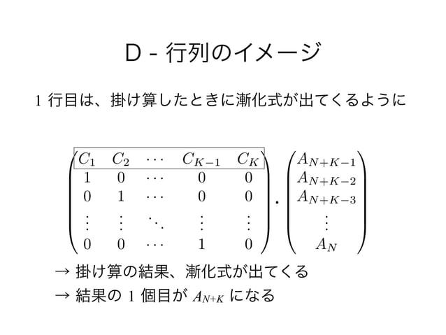 D - 行列のイメージ 1 行目は、掛け算したときに漸化式が出てくるように 0 B B B B B @ AN+K 1 AN+K 2 AN+K 3 ... AN 1 C C C C C A 0 B B B B B @ C1 C2 · · · CK...