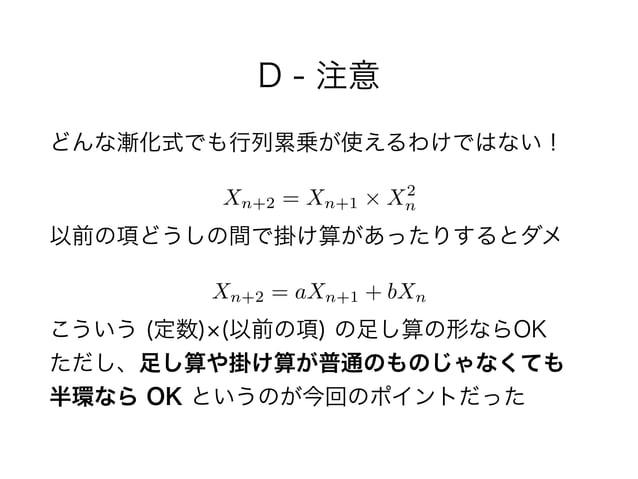 D - 注意 どんな漸化式でも行列累乗が使えるわけではない!  以前の項どうしの間で掛け算があったりするとダメ  こういう (定数) (以前の項) の足し算の形ならOK ただし、足し算や掛け算が普通のものじゃなくても 半環なら OK と...