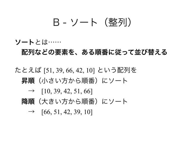 B - ソート(整列) ソートとは…… 配列などの要素を、ある順番に従って並び替える たとえば [51, 39, 66, 42, 10] という配列を 昇順(小さい方から順番)にソート →[10, 39, 42, 51, 66]...