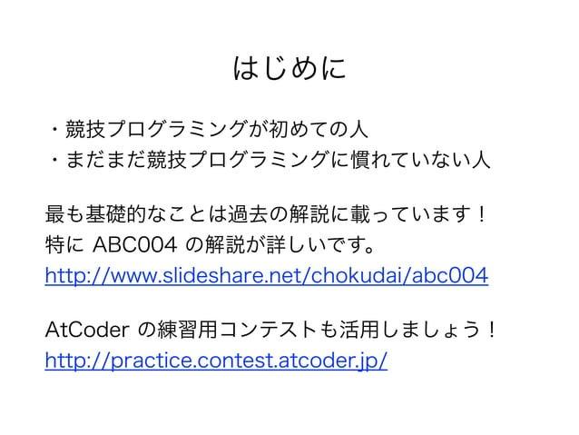 はじめに ・競技プログラミングが初めての人 ・まだまだ競技プログラミングに慣れていない人 最も基礎的なことは過去の解説に載っています! 特に ABC004 の解説が詳しいです。 http://www.slideshare.net/chok...