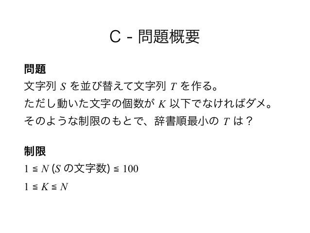 C - 問題概要 問題 文字列 S を並び替えて文字列 T を作る。 ただし動いた文字の個数が K 以下でなければダメ。 そのような制限のもとで、辞書順最小の T は? 制限 1 ≦ N (S の文字数) ≦ 100 1 ≦ K ≦ N